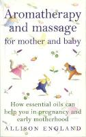 Aromatherapy And Massage For Mother And Baby: How Essential Oils Can Help You in Pregnancy and Early Motherhood 2nd Revised edition
