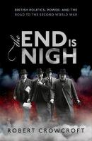 End is Nigh: British Politics, Power, and the Road to the Second World War
