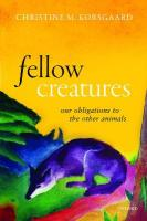 Fellow Creatures: Our Obligations to the Other Animals