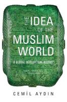 Idea of the Muslim World: A Global Intellectual History