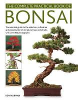 Bonsai, Complete Practical Book of: The essential guide to the selection, cultivation and presentation of   miniature trees and shrubs, with over 800 photographs