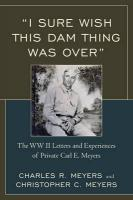 I Sure Wish this Dam Thing Was Over: The WWII Letters And Experiences Of Private Carl E. Meyers