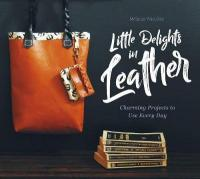 Little Delights in Leather: Charming Projects to Use Every Day: Charming Projects to Use Every Day