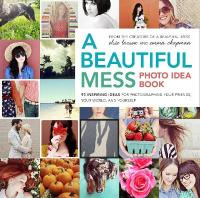 Beautiful Mess Photo Idea Book, A: 95 Inspiring Ideas for Photographing Your Friends, Your World, and Yourself