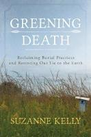Greening Death: Reclaiming Burial Practices and Restoring Our Tie to the Earth