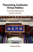 Theorizing Confucian Virtue Politics: The Political Philosophy of Mencius and Xunzi