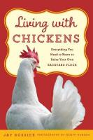 Living with Chickens: Everything You Need To Know To Raise Your Own Backyard Flock Second Edition