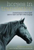 Horses in Translation: Essential Lessons in Horse Speak: Learn to Listen and Talk in Their   Language