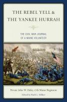 Rebel Yell & the Yankee Hurrah: The Civil War Journal of a Maine Volunteer