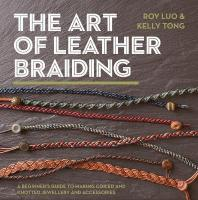 Art of Leather Braiding: A Beginner's Guide to Making Coiled and Knotted Jewellery and Accessories