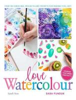 Love Watercolour: Over 100 Exercises, Projects and Prompts for Making Cool Art!