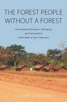 Forest People without a Forest: Development Paradoxes, Belonging and Participation of the Baka in East   Cameroon