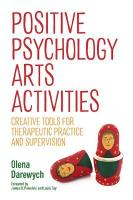 Positive Psychology Arts Activities: Creative Tools for Therapeutic Practice and Supervision