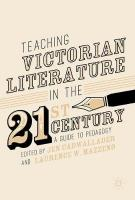 Teaching Victorian Literature in the Twenty-First Century: A Guide to Pedagogy 2017 1st ed. 2017
