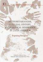 Authoritarianism, Cultural History, and Political Resistance in Latin America: Exposing Paraguay Softcover reprint of the original 1st ed. 2018
