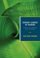 Servant-Leaders in Training: Foundations of the Philosophy of Servant-Leadership 1st ed. 2018