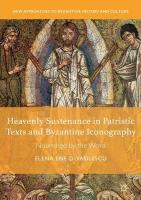 Heavenly Sustenance in Patristic Texts and Byzantine Iconography: Nourished by the Word 1st ed. 2018